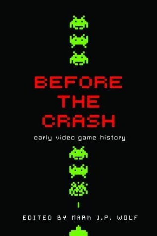 Before the Crash: Early Video Game History (Contemporary Approaches to Film and Media Series) Mark J.P. Wolf