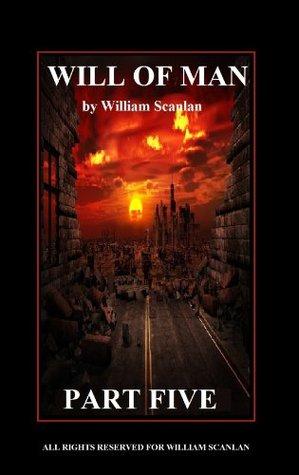 WILL OF MAN - PART FIVE  by  William Scanlan