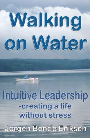 Walking on Water: Intuitive Leadership - creating a life without stress Jorgen Bonde Eriksen