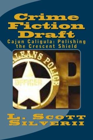Crime Fiction Draft - Cajun Caligula: Polishing the Crescent Shield  by  L. Scott Silverii