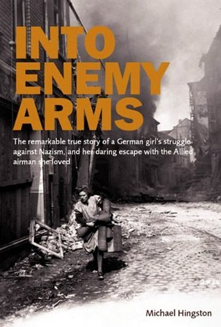 Into Enemy Arms: The Remarkable True Story of a German Girls Struggle Against Nazism, and Her Daring Escape With the Allied Airman She Loved Michael Hingston