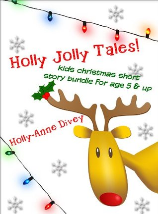 Holly Jolly Tales! - Kids Christmas Short Story Bundle for Age 5 & Up  by  Holly-Anne Divey