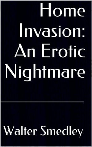 Home Invasion: An Erotic Nightmare  by  Walter Smedley