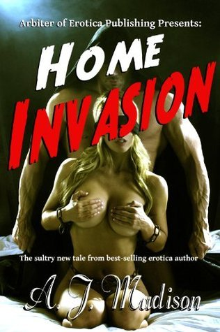 Home Invasion - A Fantasy of Reluctant Consent  by  A.J. Madison