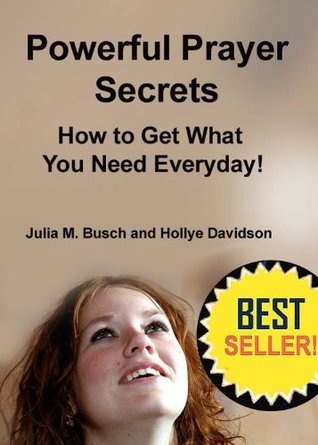 POWERFUL PRAYER SECRETS HOW TO GET WHAT YOU NEED EVERYDAY! Julia M. Busch AntiAgingPress.org