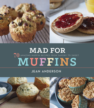 Mad for Muffins: 70 Amazing Muffin Recipes from Savory to Sweet Jean Anderson