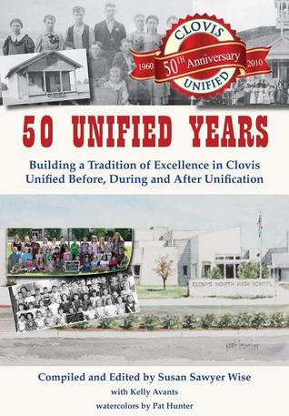 50 Unified Years: Building a Tradition of Excellence in Clovis Unified Before, During and After Unification Susan Sawyer Wise