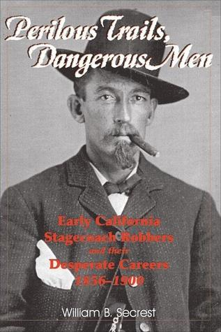 Perilous Trails, Dangerous Men: Early California Stagecoach Robbers and Their Desperate Careers 1856-1900  by  William B. Secrest