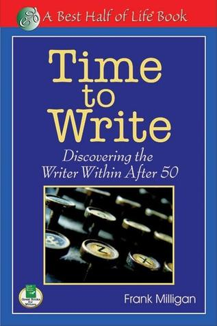 Time to Write: Discovering the Writer Within After 50  by  Frank Milligan