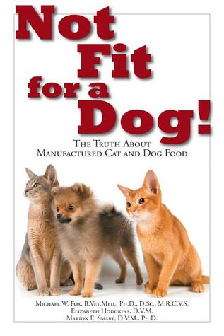 Not Fit for a Dog!: The Truth About Manufactured Cat and Dog Food  by  Michael W. Fox