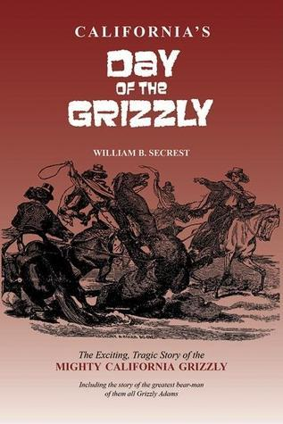 Californias Day of the Grizzly: The Exciting, Tragic Story of the Mighty California Grizzly  by  William Secrest