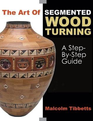 The Art of Segmented Wood Turning: A Step-by-Step Guide  by  Malcolm Tibbetts