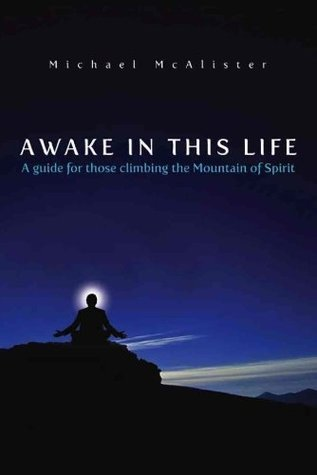 Awake in This Life: a guide for those climbing the Mountain of Spirit Michael Mcalister