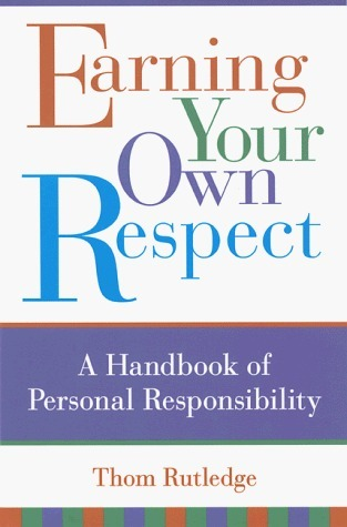 Earning Your Own Respect: A Handbook of Personal Responsibility Thom Rutledge