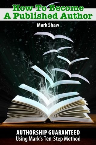 How To Become a Published Author Idea to Publication Mark William Shaw