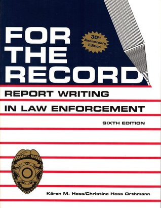 For the Record: Report Writing in Law Enforcement Christine Hess Orthmann