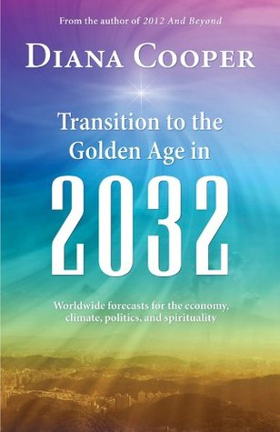 Transitions to the Golden Age in 2032: Worldwide Economic, Climate, Political, and Spiritual Forecasts Diana Cooper