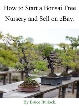How to Start a Bonsai Tree Nursery and Sell on eBay  by  Bruce Bullock
