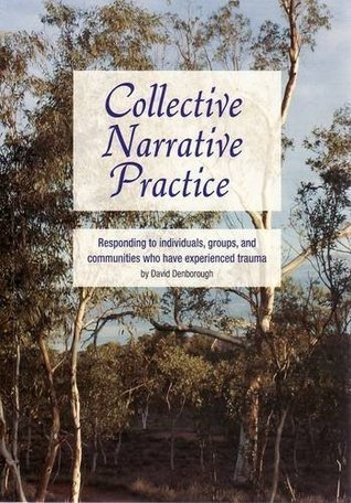 Collective Narrative Practice: Responding to Individuals, Groups and Communities Who Have Experienced Trauma David Denborough