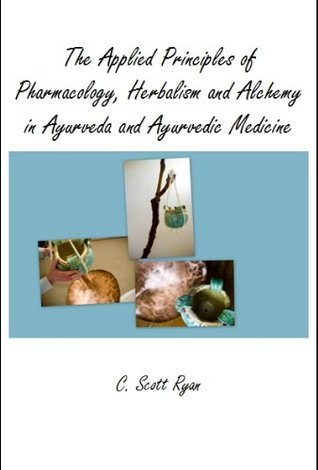 The Applied Principles of Pharmacology, Herbalism and Alchemy in Ayurveda and Ayurvedic Medicine C. Scott Ryan