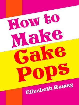 Cake Pops: Easy And Delicious Cake Pop Recipes The Whole Family Will Love!  by  Elizabeth Ramey