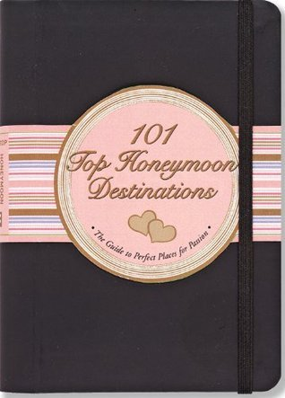 101 Top Honeymoon Destinations: The Guide to Perfect Places for Passion. Elizabeth Arrighi Borsting