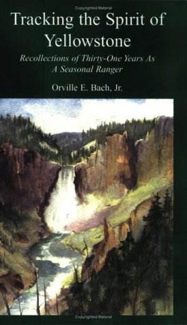 Tracking the Spirit of Yellowstone: Recollections of 31 Years as a Seasonal Ranger Orville E. Bach, Jr.