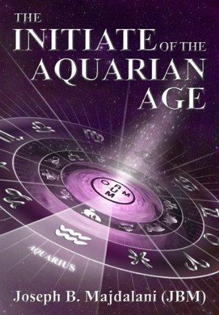 The Inititate of the Aquarian Age Joseph B. Majdalani