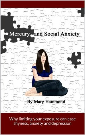 Mercury and Social Anxiety, Why Limiting Your Exposure Can Ease Shyness, Anxiety and Depression  by  Mary Hammond