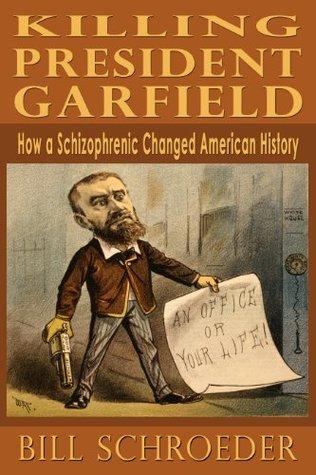 Killing President Garfield - How a Schizophrenic Changed American History Bill Schroeder