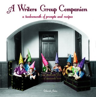 A Writers Group Companion: A Twelvemonth of Prompts and Recipes Deborah Auten