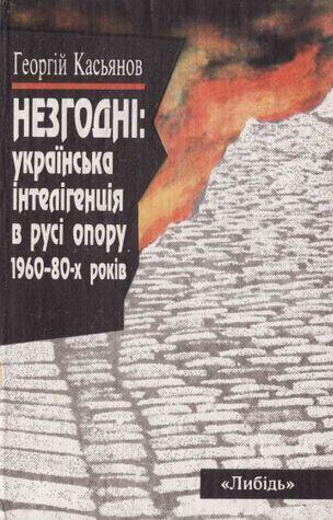 Незгодні: українська інтелігенція в русі опору 1960–80-х років  by  Георгій Касьянов