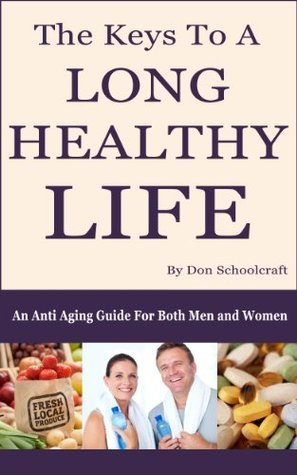 The Keys To A Long Healthy Life: An Anti Aging Guide For Both Men And Women Don Schoolcraft