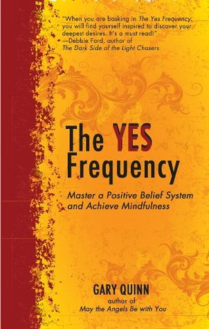 The Yes Frequency: Master a Positive Belief System and Achieve Mindfulness  by  Gary Quinn