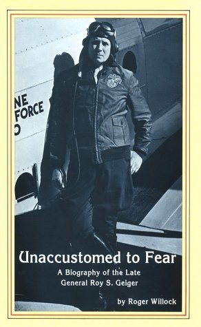 Unaccustomed to Fear: A Biography of the Late General Roy S. Geiger Roger Willock