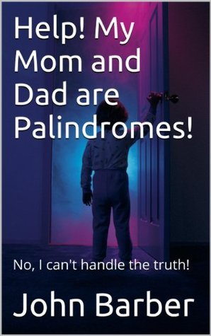 Help! My Mom and Dad are Palindromes!  by  John Barber