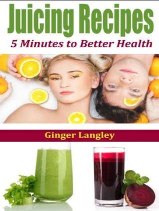 Juicing Recipes: 5 Minutes to Better Health  by  Ginger Langley
