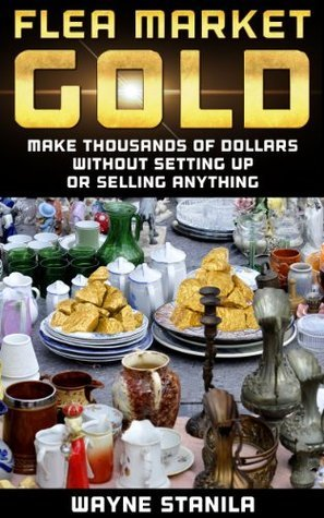 Flea Market Gold: Make Thousands Without Setting Up Or Selling Anything Wayne Stanila