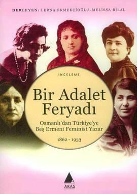 Bir Adalet Feryadı Osmanlıdan Türkiyeye Beş Ermeni Feminist Yazar 1862 - 1933 Melisa Bilal