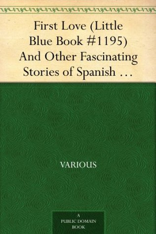 First Love (Little Blue Book #1195) And Other Fascinating Stories of Spanish Life Various