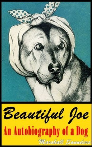 Beautiful Joe An Autobiography of a Dog (The real life of survival dog from the cruel master) Annotated with authors bibliography including Joes real picture Margaret Marshall Saunders