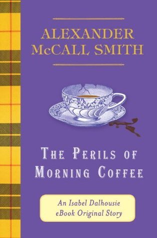 The Perils of Morning Coffee: An Isabel Dalhousie eBook Original Story (The Isabel Dalhousie Series) Alexander McCall Smith