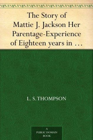 The Story of Mattie J. Jackson Her Parentage-Experience of Eighteen years in Slavery-Incidents during the War-Her Escape from Slavery  by  L. S. Thompson
