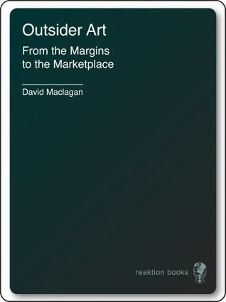 Outsider Art: From the Margins to the Marketplace  by  David Maclagan