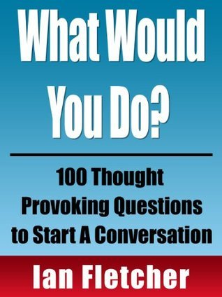 What Would You Do? 100 Thought Provoking Questions to Start A Conversation (Conversation Series)  by  Ian Fletcher