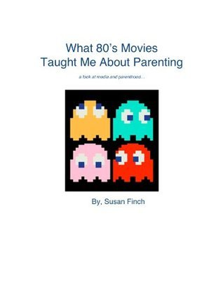 What 80s Movies Taught Me About Parenting Susan Finch