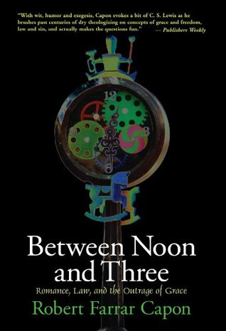 Between Noon & Three: Romance, Law & the Outrage of Grace  by  Robert Farrar Capon