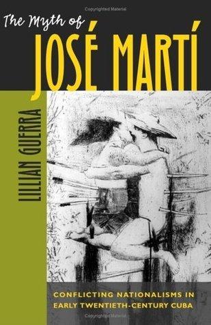 The Myth of José Martí: Conflicting Nationalisms in Early Twentieth-Century Cuba  by  Lillian Guerra