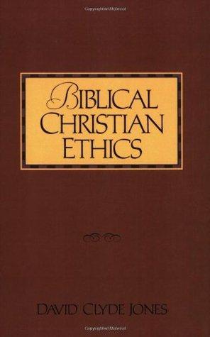Biblical Christian Ethics  by  David Clyde Jones