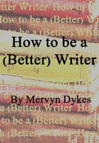 How to Be a (Better) Writer  by  Mervyn Dykes